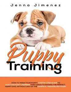 Puppy Training A Step By Step Guide To Positive Puppy Training That Leads To Raising The Perfect, Happy Dog, Without Any Of The Harmful Training Methods!