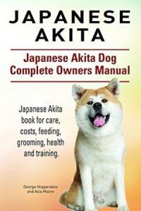 Japanese Akita. Japanese Akita Dog Book For Care, Costs, Feeding, Grooming, Health And Training. Jap