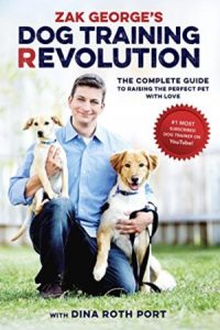 Zak George's Dog Training Revolution The Complete Guide To Raising The Perfect Pet With Love Kindle